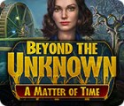 Beyond the Unknown: A Matter of Time spel